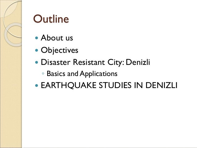Outline  About us  Objectives  Disaster Resistant City: Denizli ◦ Basics and Applications  EARTHQUAKE STUDIES IN DENIZ...