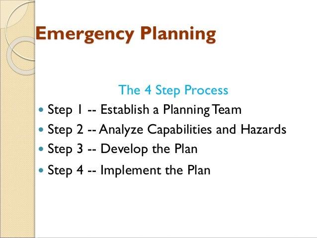 Emergency Planning The 4 Step Process  Step 1 -- Establish a PlanningTeam  Step 2 -- Analyze Capabilities and Hazards  ...