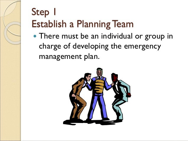 Step 1 Establish a PlanningTeam  There must be an individual or group in charge of developing the emergency management pl...