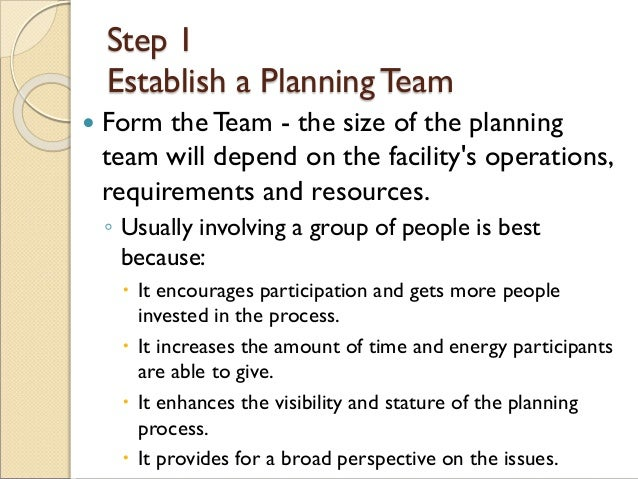 Step 1 Establish a PlanningTeam  Form the Team - the size of the planning team will depend on the facility's operations, ...