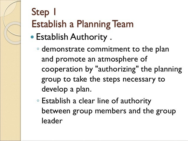 Step 1 Establish a PlanningTeam  Establish Authority . ◦ demonstrate commitment to the plan and promote an atmosphere of ...