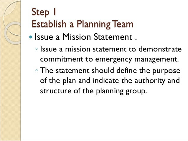 Step 1 Establish a PlanningTeam  Issue a Mission Statement . ◦ Issue a mission statement to demonstrate commitment to eme...