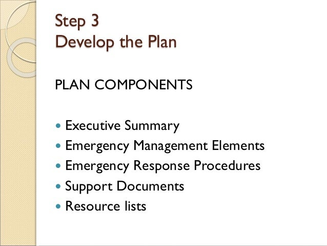 Step 3 Develop the Plan PLAN COMPONENTS  Executive Summary  Emergency Management Elements  Emergency Response Procedure...