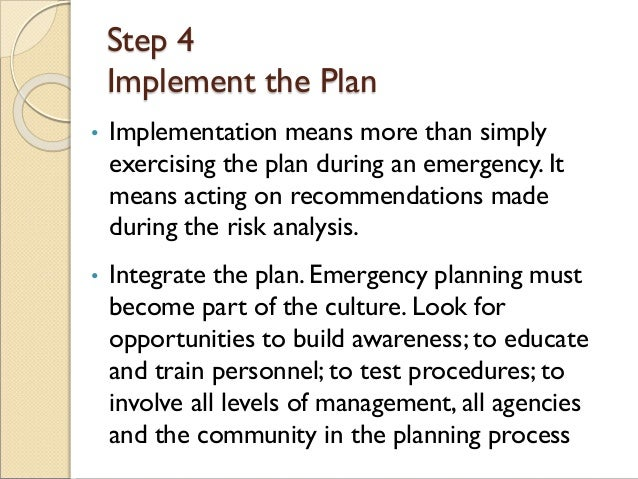 Step 4 Implement the Plan • Implementation means more than simply exercising the plan during an emergency. It means acting...