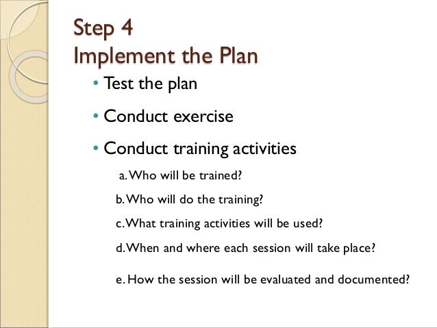 Step 4 Implement the Plan • Test the plan • Conduct exercise • Conduct training activities a.Who will be trained? b.Who wi...