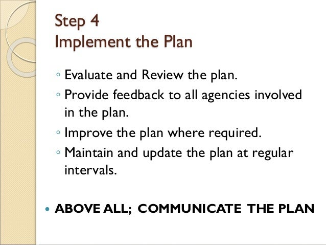 Step 4 Implement the Plan ◦ Evaluate and Review the plan. ◦ Provide feedback to all agencies involved in the plan. ◦ Impro...