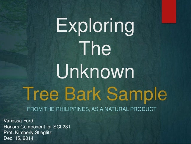 Exploring The Unknown Tree Bark Sample FROM THE PHILIPPINES, AS A NATURAL PRODUCT Vanessa Ford Honors Component for SCI 28...