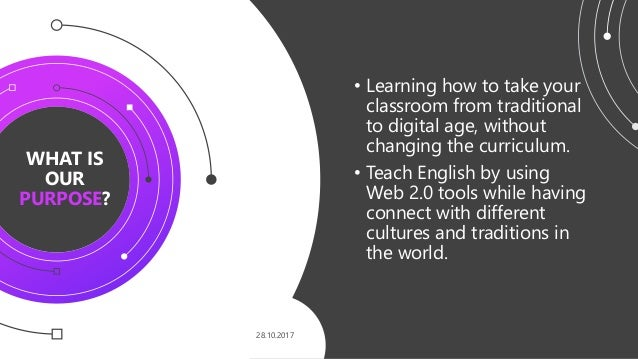 WHAT IS OUR PURPOSE? 28.10.2017 • Learning how to take your classroom from traditional to digital age, without changing th...