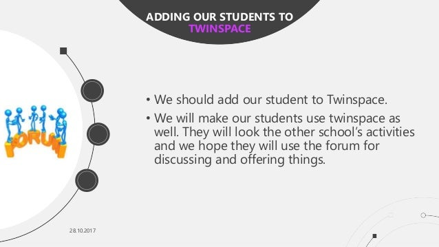 28.10.2017 • We should add our student to Twinspace. • We will make our students use twinspace as well. They will look the...