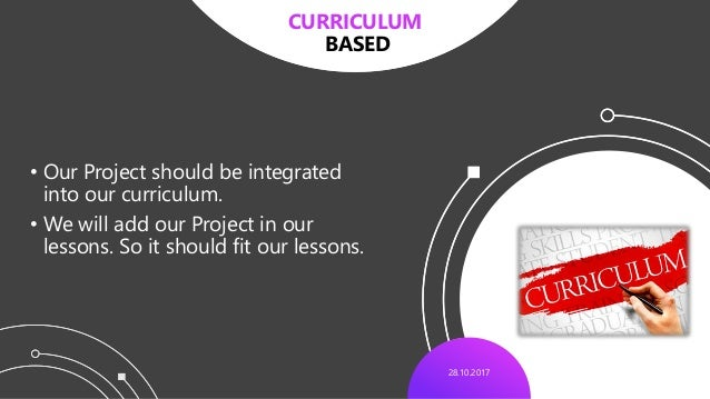 28.10.2017 • Our Project should be integrated into our curriculum. • We will add our Project in our lessons. So it should ...
