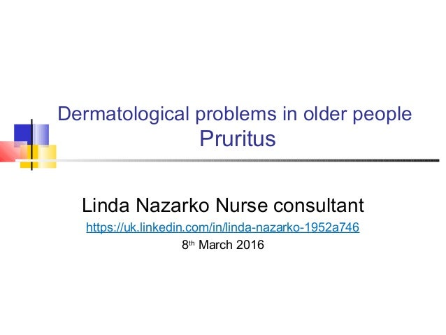 Dermatological problems in older people Pruritus Linda Nazarko Nurse consultant https://uk.linkedin.com/in/linda-nazarko-1...