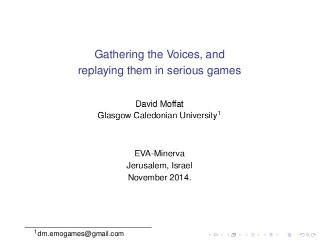 Gathering the Voices, and  replaying them in serious games  David Moffat  Glasgow Caledonian University1  EVA-Minerva  Jer...
