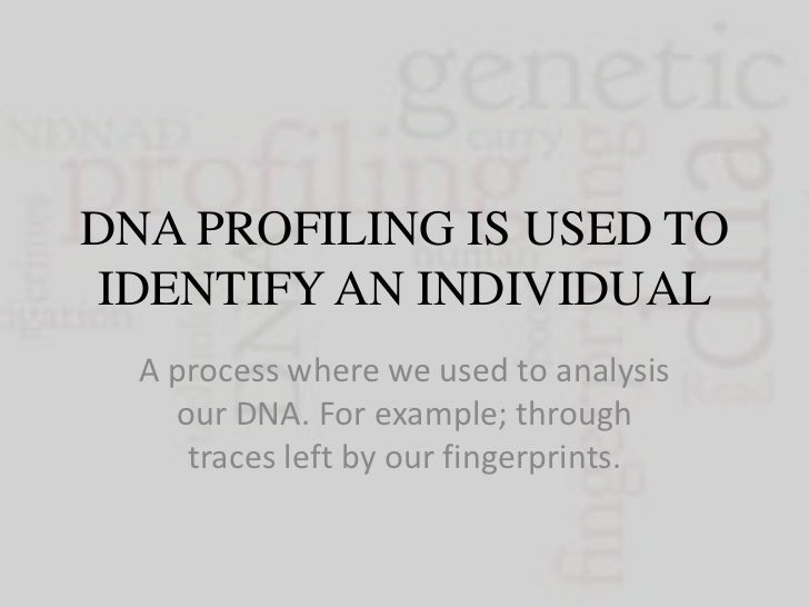 DNA PROFILING IS USED TO IDENTIFY AN INDIVIDUAL  A process where we used to analysis    our DNA. For example; through     ...