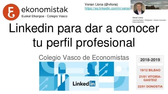 Linkedin para dar a conocer tu perfil profesional Colegio Vasco de Economistas Venan Llona (@vllona) https://es.linkedin.c...