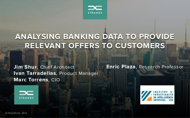 ANALYSING BANKING DATA TO PROVIDE  RELEVANT OFFERS TO CUSTOMERS  Jim Shur, Chief Architect  Ivan Tarradellas, Product Mana...