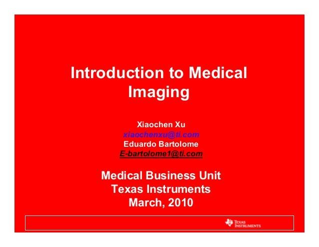 Introduction to Medical Imaging Xiaochen Xu xiaochenxu@ti.com Eduardo Bartolome E-bartolome1@ti.com Medical Business Unit ...