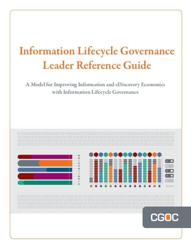 Information Lifecycle Governance Leader Reference Guide A Model for Improving Information and eDiscovery Economics with In...