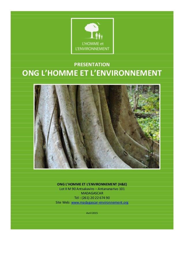 PRESENTATION ONG L'HOMME ET L'ENVIRONNEMENT ONG L'HOMME ET L'ENVIRONNEMENT (H&E) Lot II M 90 Antsakaviro – Antananarivo 10...