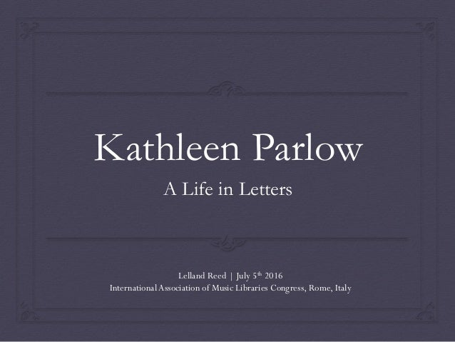 Kathleen Parlow A Life in Letters Lelland Reed   July 5th 2016 International Association of Music Libraries Congress, Rome...