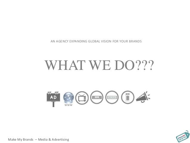 AN AGENCY EXPANDING GLOBAL VISION FOR YOUR BRANDS WHAT WE DO??? Make My Brands – Media & Advertising