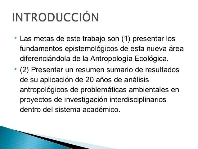  Las metas de este trabajo son (1) presentar los fundamentos epistemológicos de esta nueva área diferenciándola de la Ant...