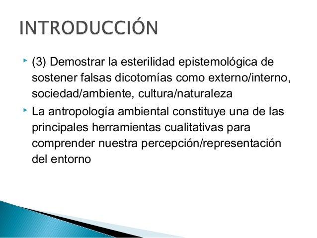  (3) Demostrar la esterilidad epistemológica de sostener falsas dicotomías como externo/interno, sociedad/ambiente, cultu...
