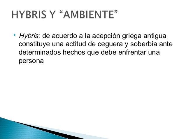  Hybris: de acuerdo a la acepción griega antigua constituye una actitud de ceguera y soberbia ante determinados hechos qu...