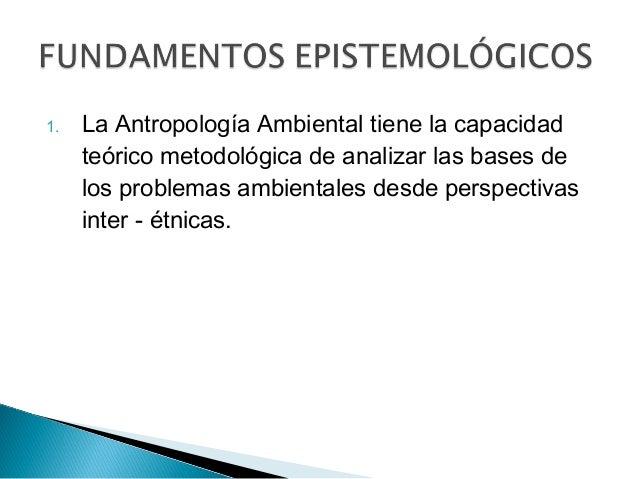 1. La Antropología Ambiental tiene la capacidad teórico metodológica de analizar las bases de los problemas ambientales de...