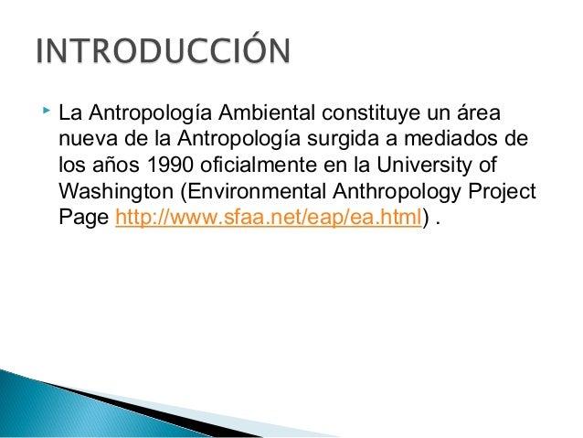  La Antropología Ambiental constituye un área nueva de la Antropología surgida a mediados de los años 1990 oficialmente e...