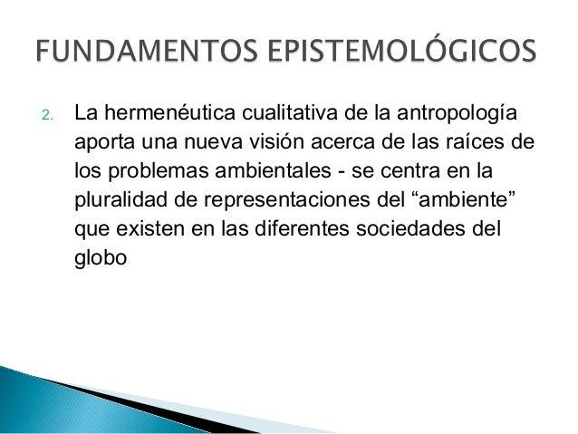 2. La hermenéutica cualitativa de la antropología aporta una nueva visión acerca de las raíces de los problemas ambientale...