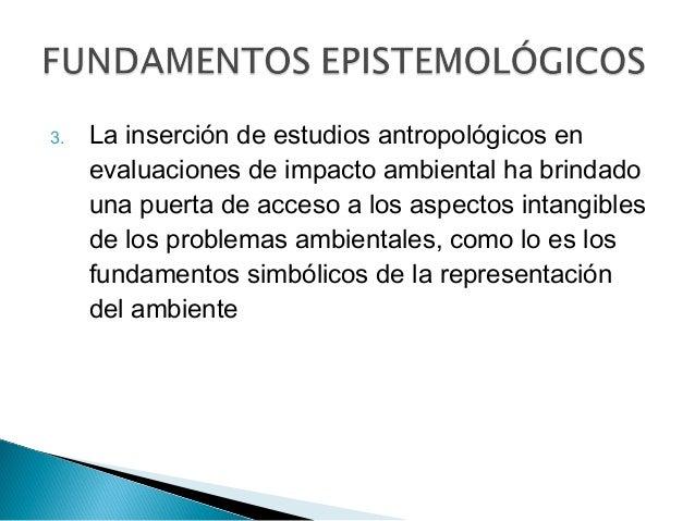 3. La inserción de estudios antropológicos en evaluaciones de impacto ambiental ha brindado una puerta de acceso a los asp...