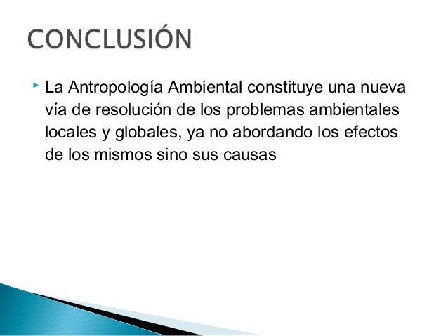  La Antropología Ambiental constituye una nueva vía de resolución de los problemas ambientales locales y globales, ya no ...