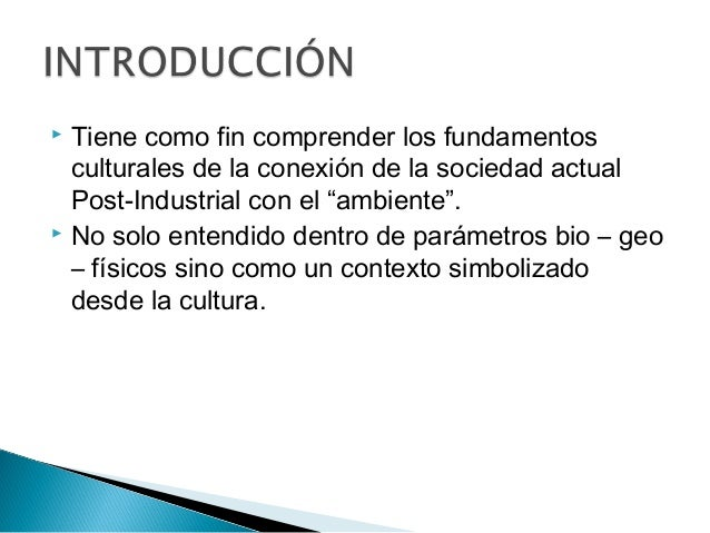 """ Tiene como fin comprender los fundamentos culturales de la conexión de la sociedad actual Post-Industrial con el """"ambien..."""