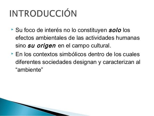 Su foco de interés no lo constituyen solo los efectos ambientales de las actividades humanas sino su origen en el campo ...