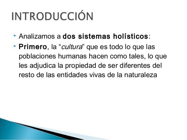 """ Analizamos a dos sistemas holísticos:  Primero, la """"cultura"""" que es todo lo que las poblaciones humanas hacen como tale..."""