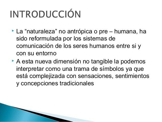 " La ""naturaleza"" no antrópica o pre – humana, ha sido reformulada por los sistemas de comunicación de los seres humanos e..."