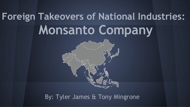 Foreign Takeovers of National Industries: Monsanto Company By: Tyler James & Tony Mingrone