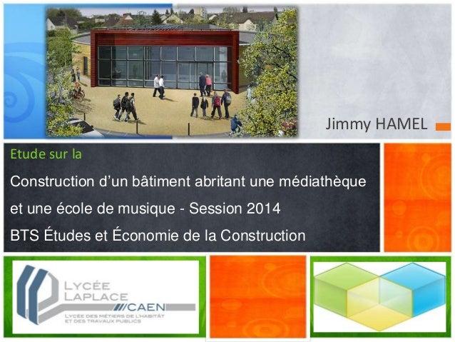 Jimmy HAMEL Etude sur la Construction d'un bâtiment abritant une médiathèque et une école de musique - Session 2014 BTS Ét...