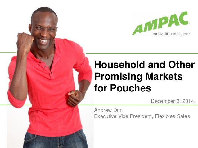 Household and Other Promising Markets for Pouches December 3, 2014 Andrew Dun Executive Vice President, Flexibles Sales