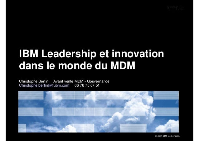 IBM Leadership et innovation  dans le monde du MDM  © 2014 IBM Corporation.  Christophe Bertin Avant vente MDM - Gouvernan...