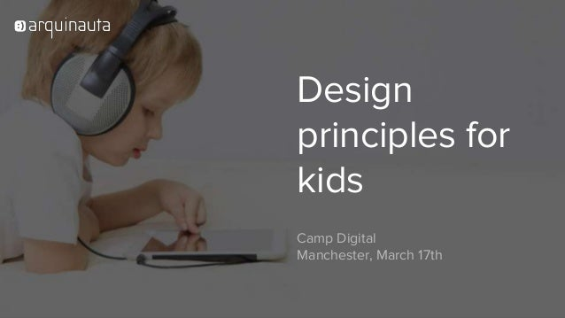 Welcome! Design principles for kids Camp Digital Manchester, March 17th