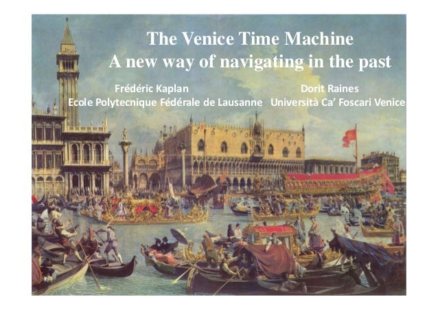 The Venice Time Machine  A new way of navigating in the past  Frédéric Kaplan Dorit Raines  Ecole Polytecnique Fédérale de...