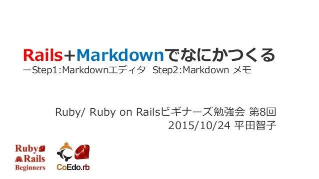Rails+Markdownでなにかつくる ーStep1:Markdownエディタ Step2:Markdown メモ Ruby/ Ruby on Railsビギナーズ勉強会 第8回 2015/10/24 平田智子