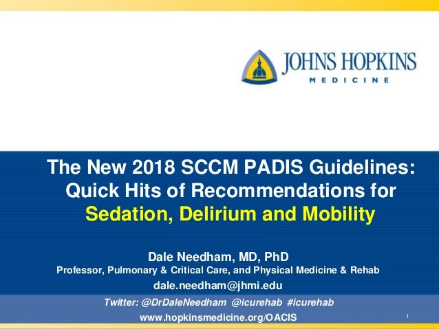 1 The New 2018 SCCM PADIS Guidelines: Quick Hits of Recommendations for Sedation, Delirium and Mobility Dale Needham, MD, ...
