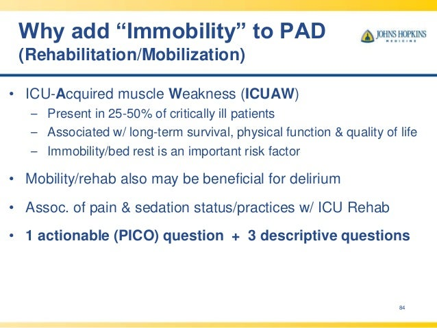 """Why add """"Immobility"""" to PAD (Rehabilitation/Mobilization) 84 • ICU-Acquired muscle Weakness (ICUAW) – Present in 25-50% of..."""