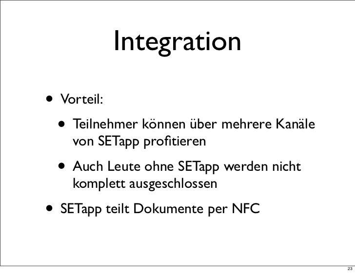Integration• Vorteil: • Teilnehmer können über mehrere Kanäle    von SETapp profitieren • Auch Leute ohne SETapp werden nic...