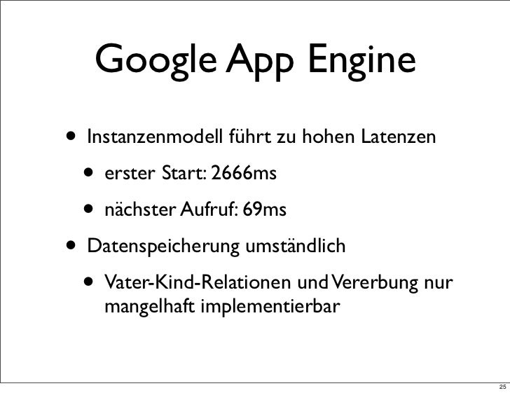 Google App Engine• Instanzenmodell führt zu hohen Latenzen • erster Start: 2666ms • nächster Aufruf: 69ms• Datenspeicherun...