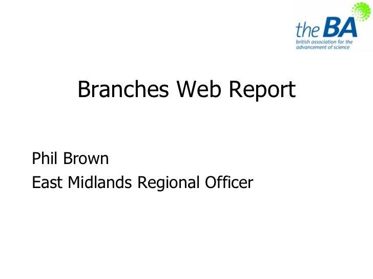 Branches Web Report <ul><li>Phil Brown </li></ul><ul><li>East Midlands Regional Officer </li></ul>