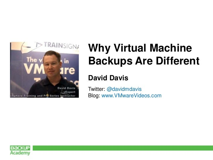 Why Virtual MachineBackups Are DifferentDavid DavisTwitter: @davidmdavisBlog: www.VMwareVideos.com