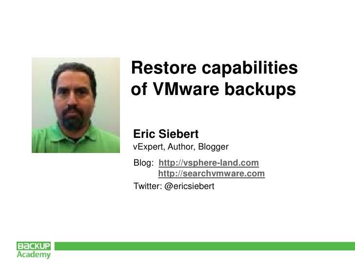 Restore capabilities of VMware backups<br />Eric Siebert<br />vExpert, Author, Blogger<br />Blog:  http://vsphere-land.com...